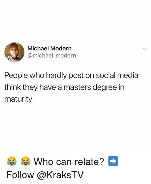 Memes, Social Media, and Masters: Michael Modern  @michael_modern  People who hardly post on social media  think they have a masters degree in  maturity 😂 😂 Who can relate? ➡️ Follow @KraksTV