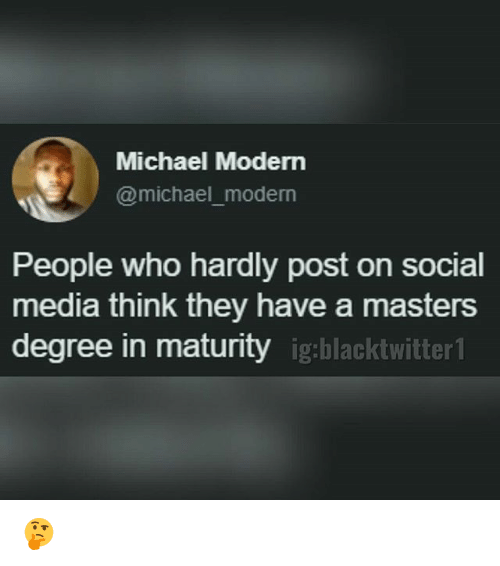 Memes, Social Media, and Masters: Michael Modern  @michael_moderrn  People who hardly post on social  media think they have a masters  degree in maturity igblacktwir 🤔