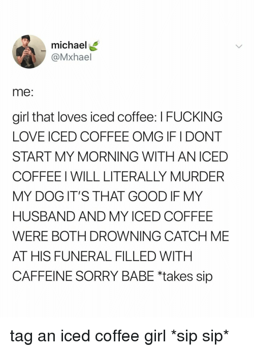 Fucking, Love, and Omg: michael  @Mxhael  me:  girl that loves iced coffee: I FUCKING  LOVE ICED COFFEE OMG IF I DONT  START MY MORNING WITHAN ICED  COFFEEI WILL LITERALLY MURDER  MY DOGIT'S THAT GOOD IF MY  HUSBAND AND MY ICED COFFEE  WERE BOTH DROWNING CATCH ME  AT HIS FUNERAL FILLED WITH  CAFFEINE SORRY BABE *takes sip tag an iced coffee girl *sip sip*