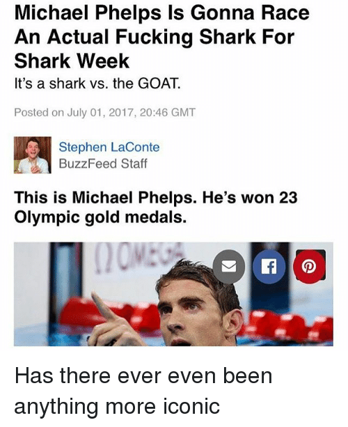 Michael Phelps: Michael Phelps Is Gonna Race  An Actual Fucking Shark For  Shark Week  It's a shark vs. the GOAT.  Posted on July 01, 2017, 20:46 GMT  Stephen LaConte  BuzzFeed Staff  This is Michael Phelps. He's won 23  Olympic gold medals. Has there ever even been anything more iconic