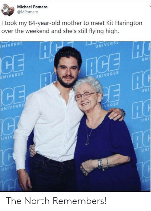 Kit Harington, Michael, and The Weekend: Michael Pomaro  @MPomaro  I took my 84-year-old mother to meet Kit Harington  over the weekend and she's still flying high.  NIVERSE  UNIVERSE  UF  ACE  AC  HC  UNIVERSE  UNI  UNIVERSE  UNIVERSE  UNI  IVERSE  UNIV  UNI  UNIVE  UNI  UNI The North Remembers!