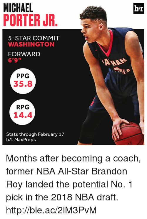 "nba all stars: MICHAEL  PORTER JR  b/r  5-STAR COMMIT  WASHINGTON  FORWARD  6'9""  PPG  35.8  RPG  14.4  Stats through February 17  h/t MaxPreps Months after becoming a coach, former NBA All-Star Brandon Roy landed the potential No. 1 pick in the 2018 NBA draft. http://ble.ac/2lM3PvM"