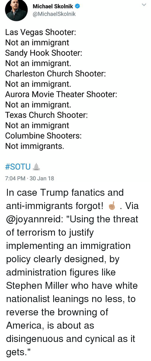 "Fanatics: Michael Skolnik  @MichaelSkolnik  Las Vegas Shooter:  Not an immigrant  Sandy Hook Shooter:  Not an immigrant.  Charleston Church Shooter:  Not an immigrant.  Aurora Movie Theater Shooter:  Not an immigrant.  Texas Church Shooter:  Not an immigrant  Columbine Shooters:  Not immigrants.  #SOTU ▲  7:04 PM 30 Jan 18 In case Trump fanatics and anti-immigrants forgot! ☝🏽 . Via @joyannreid: ""Using the threat of terrorism to justify implementing an immigration policy clearly designed, by administration figures like Stephen Miller who have white nationalist leanings no less, to reverse the browning of America, is about as disingenuous and cynical as it gets."""