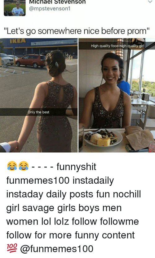 "Nicee: Michael Stevenson  @mpstevenson1  ""Let's go somewhere nice before prom""  IKEA  High quality food high quality girl  La  Only the best 😂😂 - - - - funnyshit funmemes100 instadaily instaday daily posts fun nochill girl savage girls boys men women lol lolz follow followme follow for more funny content 💯 @funmemes100"