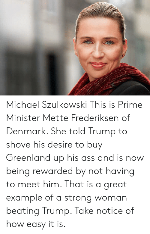 greenland: Michael Szulkowski  This is Prime Minister Mette Frederiksen of Denmark. She told Trump to shove his desire to buy Greenland up his ass and is now being rewarded by not having to meet him. That is a great example of a strong woman beating Trump. Take notice of how easy it is.