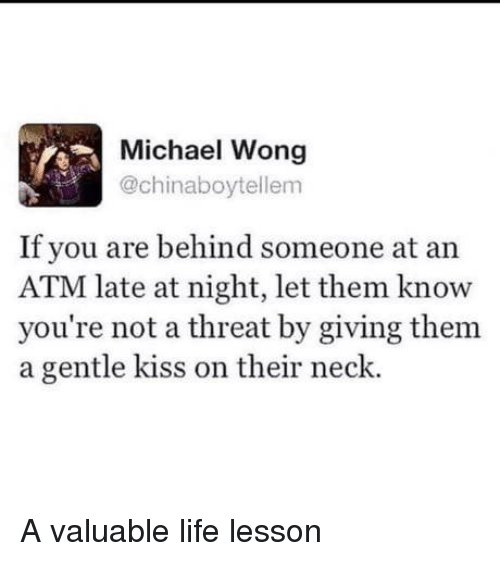 Life, Kiss, and Michael: Michael Wong  @chinaboytellem  If you are behind someone at an  ATM late at night, let them know  you're not a threat by giving them  a gentle kiss on their neck. A valuable life lesson