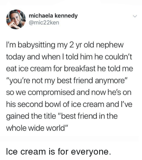 """Best Friend, Dank, and Best: michaela kennedy  @mic22ken  I'm babysitting my 2 yr old nephew  today and when I told him he couldn't  eat ice cream for breakfast he told me  """"you're not my best friend anymore""""  so we compromised and now he's on  his second bowl of ice cream and l've  gained the title """"best friend in the  whole wide world"""" Ice cream is for everyone."""