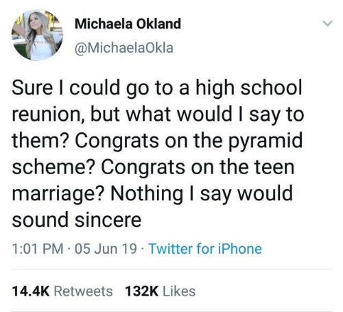 Dank, Iphone, and Marriage: Michaela Okland  @MichaelaOkla  Sure I could go to a high school  reunion, but what would I say to  them? Congrats on the pyramid  scheme? Congrats on the teen  marriage? Nothing I say would  sound sincere  1:01 PM 05 Jun 19 Twitter for iPhone  14.4K Retweets 132K Likes