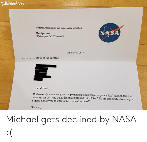 """Affairs: @Michaelh979  National Aeronautics and Space Administration  Headquarters  Washington, DC 20546-0001  NASA  February 2, 2019  Reply to Atth of:  Office of Public Affairs  Dear Michael,  Unfortunately we cannot give you permission to tell people at your school reunion that you  a space suit for you to wear to the reunion """"as proof.""""  as """"the guy who trains the space astronauts at NASA."""" We are also unable to send you  Sincerely Michael gets declined by NASA :("""