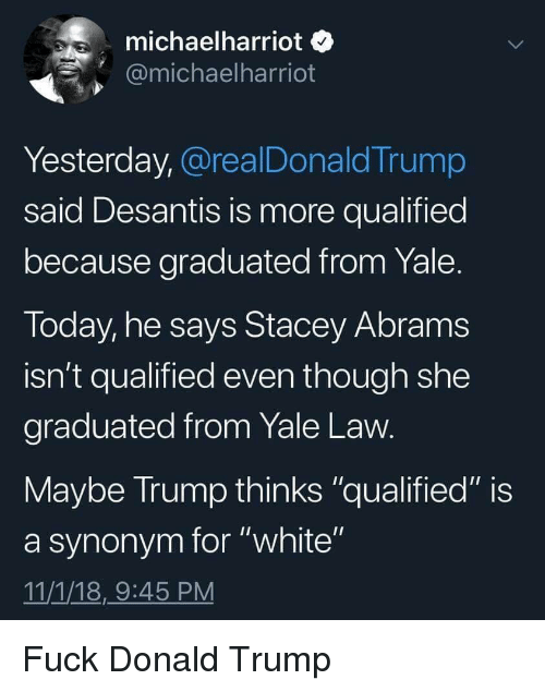 """Yaling: michaelharriot o  @michaelharriot  Yesterday, @realDonaldTrump  said Desantis is more qualified  because graduated from Yale  Today, he says Stacey Abram:s  isn't qualified even though she  graduated from Yale Law  Maybe Irump thinks """"qualified"""" is  a synonym for """"white""""  11/1/18,9:45 PM Fuck Donald Trump"""