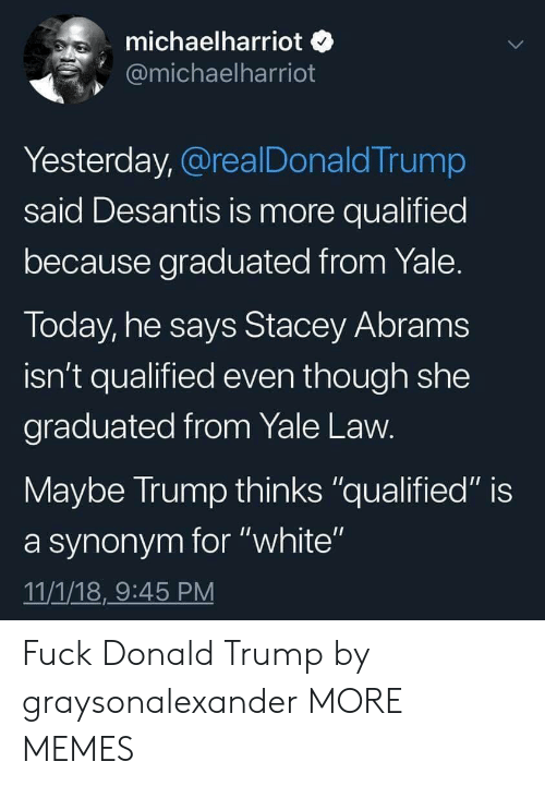 "Donalds Trump: michaelharriot o  @michaelharriot  Yesterday, @realDonaldTrump  said Desantis is more qualified  because graduated from Yale  Today, he says Stacey Abram:s  isn't qualified even though she  graduated from Yale Law  Maybe Irump thinks ""qualified"" is  a synonym for ""white""  11/1/18,9:45 PM Fuck Donald Trump by graysonalexander MORE MEMES"