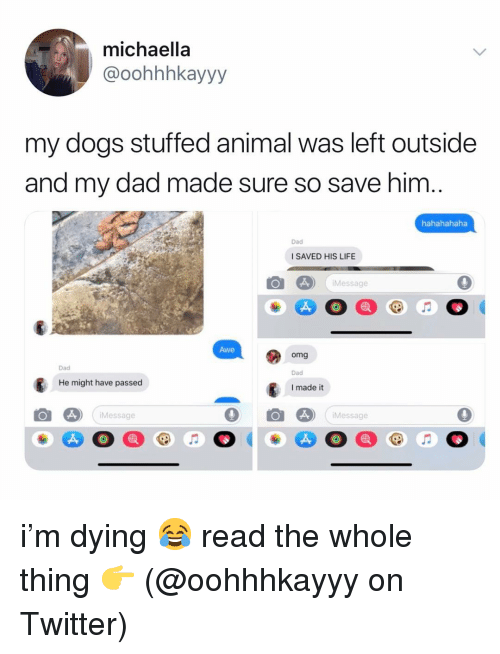 stuffed animal: michaella  @oohhhkayyy  my dogs stuffed animal was left outside  and my dad made sure so save him  hahahahaha  Dad  I SAVED HIS LIFE  Message  Awe  omg  Dad  I made it  Dad  He might have passed  Message  Message i'm dying 😂 read the whole thing 👉 (@oohhhkayyy on Twitter)