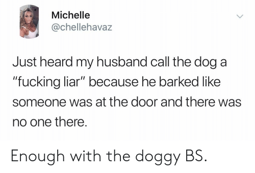 """Fucking, Husband, and Dog: Michelle  @chellehavaz  Just heard my husband call the dog a  """"fucking liar"""" because he barked like  """"fucking liar"""" because he barked like  someone was at the door and there was  no one there. Enough with the doggy BS."""