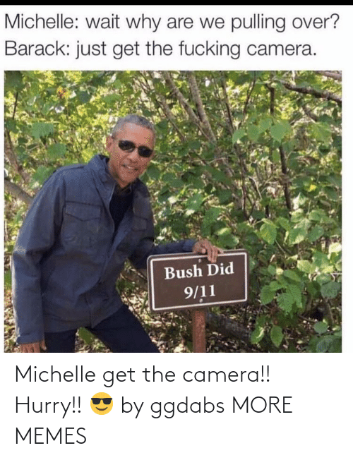 Camera: Michelle get the camera!! Hurry!! 😎 by ggdabs MORE MEMES
