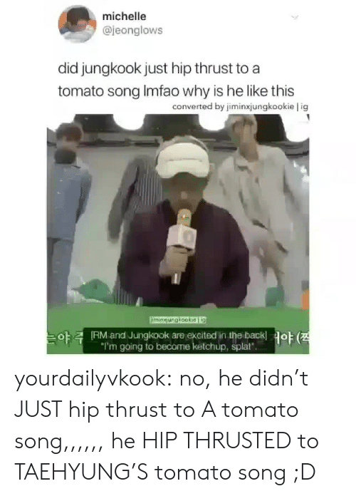 """Tumblr, Blog, and Back: michelle  @jeonglows  did jungkook just hip thrust to a  tomato song Imfao why is he like this  converted by jiminxjungkookie l ig  imingungkookieg  야  RM and Jungkook are excited in the back!  """"I'm going to become ketchup, splat""""  야 (전 yourdailyvkook:  no, he didn't JUST hip thrust to A tomato song,,,,,, he HIP THRUSTED to TAEHYUNG'S tomato song ;D"""