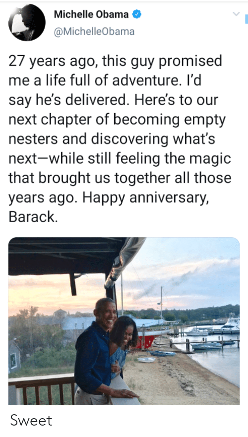 barack: Michelle Obama  |  @MichelleObama  27 years ago, this guy promised  me a life full of adventure. l'd  say he's delivered. Here's to our  next chapter of becoming empty  nesters and discovering what's  next-while still feeling the magic  that brought us together all those  years ago. Happy anniversary,  Barack Sweet