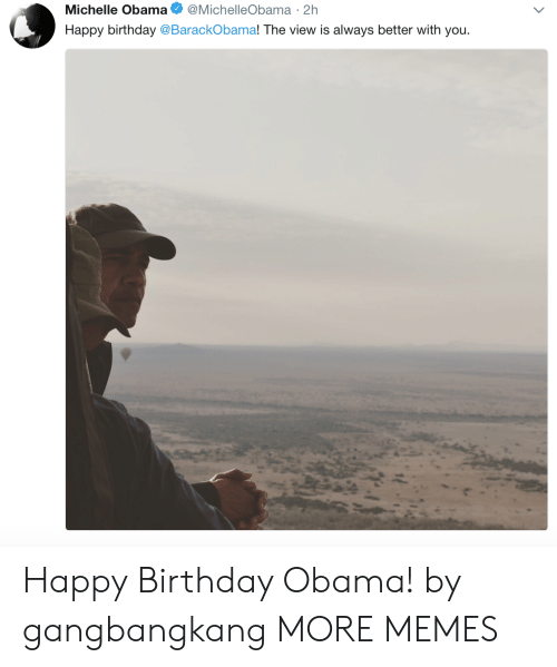 Birthday, Dank, and Memes: Michelle Obama @MichelleObama 2h  Happy birthday @BarackObama! The view is always better with you Happy Birthday Obama! by gangbangkang MORE MEMES