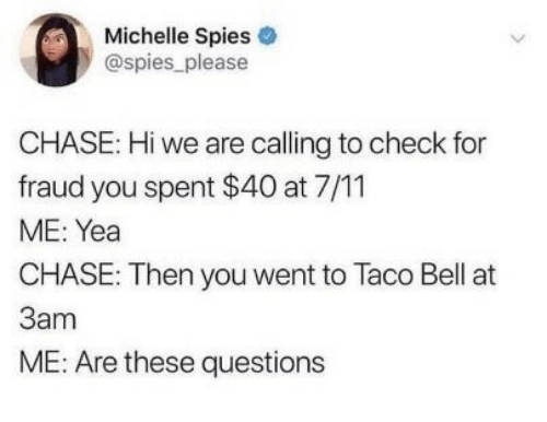 7/11, Taco Bell, and Chase: Michelle Spies  @spies_ please  CHASE: Hi we are calling to check for  fraud you spent $40 at 7/11  ME: Yea  CHASE: Then you went to Taco Bell at  3am  ME: Are these questions