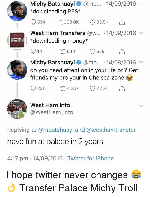 Chelsea, Friends, and Iphone: Michy Batshuayi @mb... 14/09/2016  *downloading PES*  594 28.8K 35.5K  West Ham Transfers @w... 14/09/2016  *downloading money*  WEST HAM  TRANSFERS  10  Michy Batshuayi @mb... 14/09/2016  do you need attention in your life or? Get  friends my bro your in Chelsea zone  0221 t 4,367 7,254  West Ham Info  @WestHam_Info  Replying to @mbatshuayi and @westhamtransfer  have fun at palace in 2 years  4:17 pm 14/09/2016 Twitter for iPhone I hope twitter never changes 😂👌 Transfer Palace Michy Troll