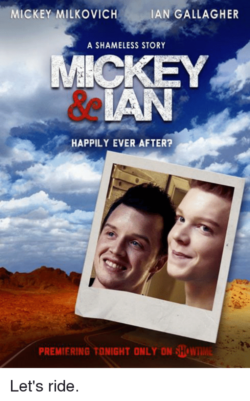 mickey milkovich: MICKEY MILKOVICH  IAN GALLAGHER  A SHAMELESS STORY  MICKEY  HAPPILY EVER AFTER?  PREMIERING TONIGHT ONLY ON SHOW Let's ride.