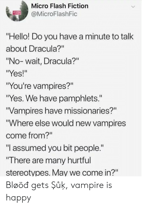 "Dracula: Micro Flash Fiction  @MicroFlashFic  ""Hello! Do you have a minute to talk  about Dracula?""  ""No-wait, Dracula?""  ""Yes!""  ""You're vampires?""  ""Yes. We have pamphlets.""  Vampires have missionaries?""  ""Where else would new vampires  come from?""  ""I assumed you bit people.""  ""There are many hurtful  stereotypes. May we come in?"" Bløöđ gets Şůķ, vampire is happy"
