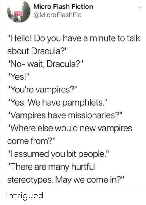 "Hello, Dracula, and Fiction: Micro Flash Fiction  MicroFlashFic  Hello! Do you have a minute to talk  about Dracula?""  ""No- wait, Dracula?""  ""Yes!""  ""You're vampires?""  ""Yes. We have pamphlets.""  Vampires have missionaries?""  ""Where else would new vampires  come from?""  ""T assumed you bit people.  There are many hurtful  stereotypes. May we come in?"" Intrigued"