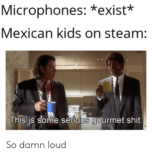 Shit, Steam, and Kids: Microphones: *exist*  Mexican kids on steam:  This is some serious gourmet shit. So damn loud