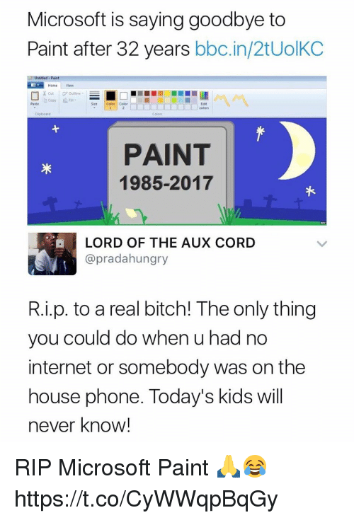 Bitch, Internet, and Microsoft: Microsoft is saying goodbye to  Paint after 32 years bbc.in/2tUolKC  Home View  Paste  Sze Color Color  Eot  Colors  PAINT  1985-2017  LORD OF THE AUX CORD  @pradahungry  R.i.p. to a real bitch! The only thing  you could do when u had no  internet or somebody was on the  house phone. Today's kids wil  never know! RIP Microsoft Paint 🙏😂 https://t.co/CyWWqpBqGy