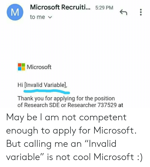"I Am Not: Microsoft Recruiti... 5:29 PM  to me  Microsoft  Hi [Invalid Variable],  Thank you for applying for the position  of Research SDE or Researcher 737529 at  M May be I am not competent enough to apply for Microsoft. But calling me an ""Invalid variable"" is not cool Microsoft :)"
