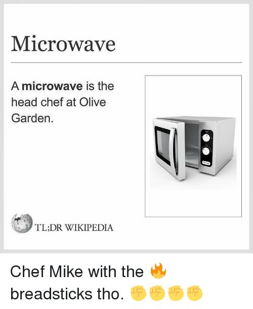 Breadsticks: Microwave  A microwave is the  head chef at Olive  Garden.  TL:DR WIKIPEDIA Chef Mike with the 🔥 breadsticks tho. ✊✊✊✊