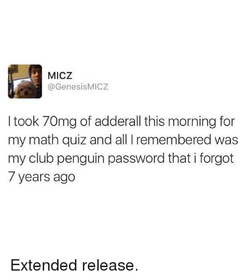 Club, Funny, and Math: MICZ  @GenesisMICZ  I took 70mg of adderall this morning for  my math quiz and all I remembered was  my club penguin password that i forgot  7 years ago Extended release.