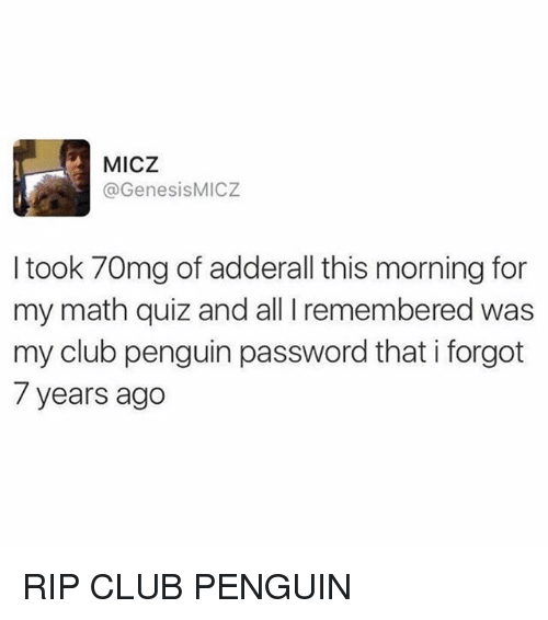 Club, Funny, and Math: MICZ  @GenesisMICZ  I took 70mg of adderall this morning for  my math quiz and all I remembered was  my club penguin password that i forgot  7 years ago RIP CLUB PENGUIN