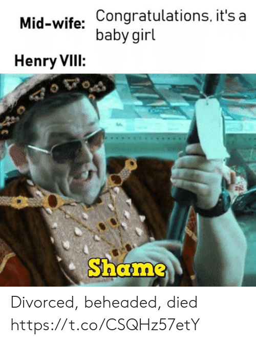 Congratulations, Girl, and Wife: Mid-wife: Congratulations, it's a  baby girl  Henry VIII:  Shame Divorced, beheaded, died https://t.co/CSQHz57etY