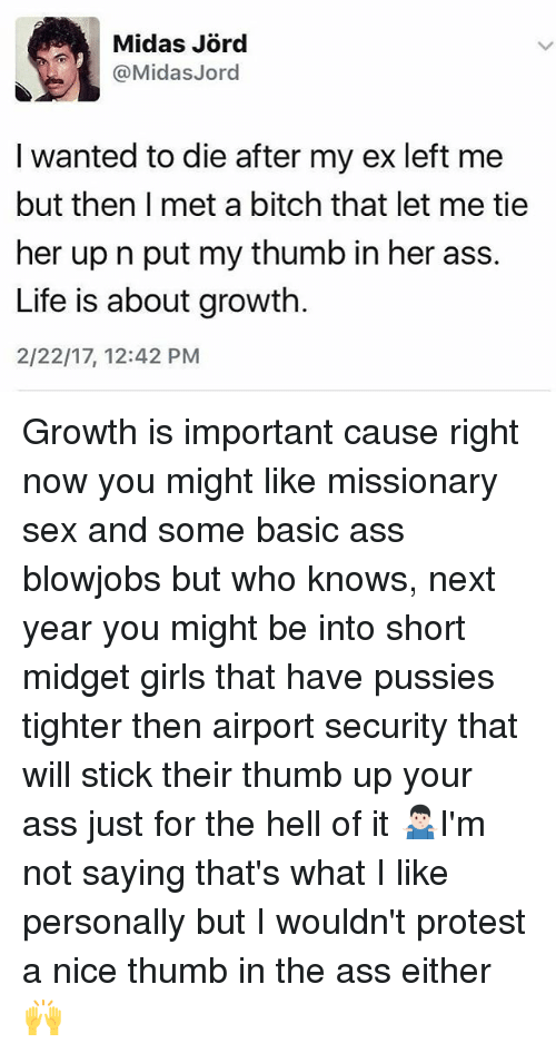 Black Twitter, Sticks, and Next: @Midas Jord  I wanted to die after my ex left me  but then I met a bitch that let me tie  her up n put my thumb in her ass.  Life is about growth.  2/22/17, 12:42 PM Growth is important cause right now you might like missionary sex and some basic ass blowjobs but who knows, next year you might be into short midget girls that have pussies tighter then airport security that will stick their thumb up your ass just for the hell of it 🤷🏻♂️I'm not saying that's what I like personally but I wouldn't protest a nice thumb in the ass either 🙌
