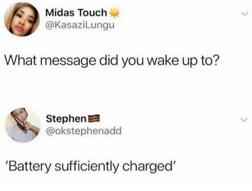 Stephen, Midas, and Battery: Midas Touch  @KasaziLungu  What message did you wake up to?  Stephen  @okstephenadd  'Battery sufficiently charged'