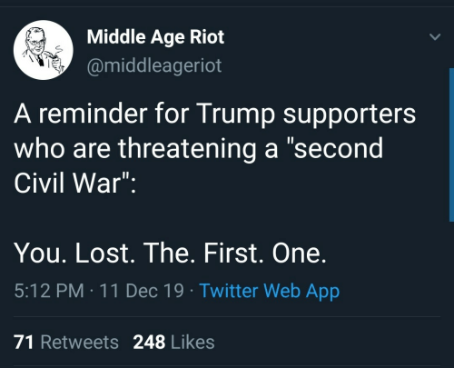 "reminder: Middle Age Riot  @middleageriot  A reminder for Trump supporters  who are threatening a ""second  Civil War"":  You. Lost. The. First. One.  5:12 PM : 11 Dec 19 · Twitter Web App  71 Retweets 248 Likes"