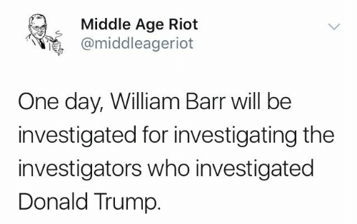 Donald Trump, Memes, and Riot: Middle Age Riot  @middleageriot  One day, William Barr will be  investigated for investigating the  investigators who investigated  Donald Trump.