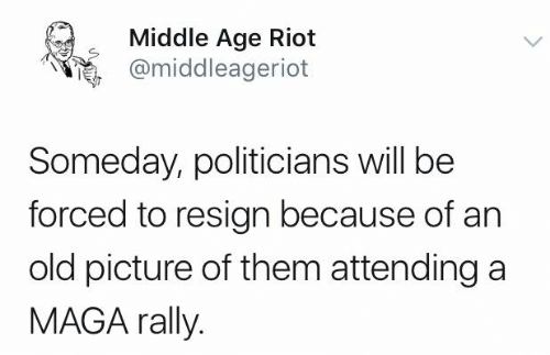 Maga: Middle Age Riot  @middleageriot  Someday, politicians will be  forced to resign because of an  old picture of them attending a  MAGA rally.