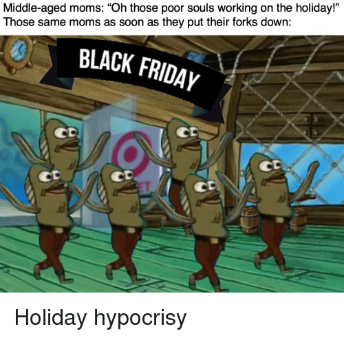 """Moms, Soon..., and Black: Middle-aged moms: """"Oh those poor souls working on the holiday""""  Those same moms as soon as they put their forks down:  0  BLACK FRIDAYy  CD  Co  CD  CD Holiday hypocrisy"""