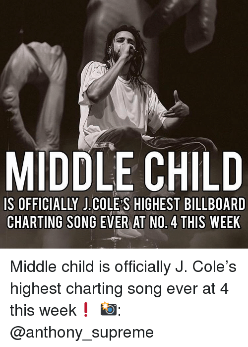 Billboard: MIDDLE CHILD  IS OFFICIALLY J.COLE S HIGHEST BILLBOARD  CHARTING SONG EVER AT NO. 4 THIS WEEK Middle child is officially J. Cole's highest charting song ever at 4 this week❗️ 📸: @anthony_supreme