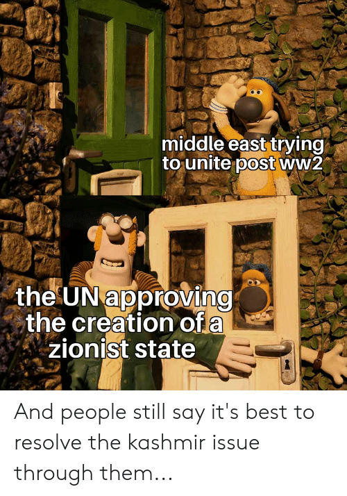 Best, Ww2, and Creation: middle east trying  to unite post ww2  the UN approving  the creation of a  zionist state And people still say it's best to resolve the kashmir issue through them...