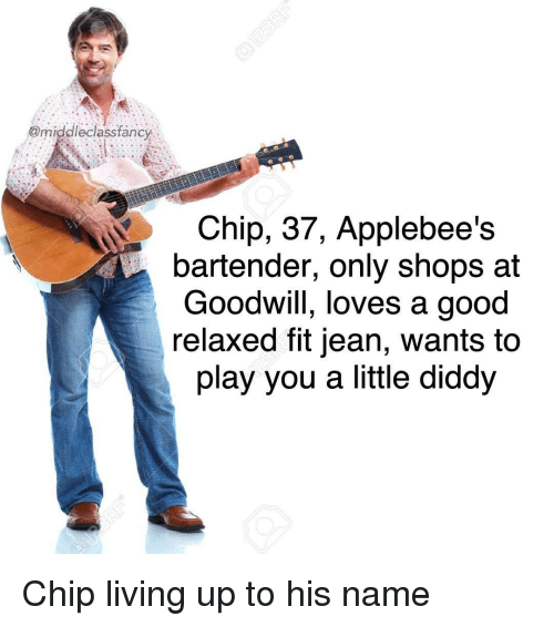 Played You: @middleclassfancy  Chip, 37, Applebee's  bartender, only shops at  Goodwill, loves a good  relaxed fit jean, wants to  play you a little diddy Chip living up to his name