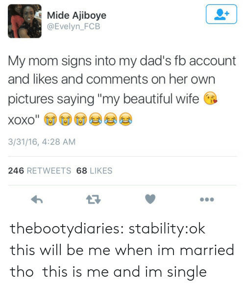 "Beautiful, Target, and Tumblr: Mide Ajiboye  @Evelyn_FCB  My mom signs into my dad's fb account  and likes and comments on her own  pictures saying ""my beautiful wife  xoxo""  3/31/16, 4:28 AM  246 RETWEETS 68 LIKES thebootydiaries:  stability:ok this will be me when im married tho  this is me and im single"