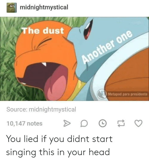 Another One, Head, and Singing: midnightmystical  The dust  Another one  Metapod para presidente  Source: midnightmystical  10,147 notes  > You lied if you didnt start singing this in your head