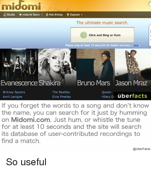 Britney Spears, Bruno Mars, and Click: midomi  R Studio midomi Stars  T 0 Hot Artists Explore  The ultimate music search.  Click and Sing or Hum  Please sing at least 10 seconds for better accuracy. Help  Evanescence Shakira  Bruno Mars Jason Mraz  Britney Spears  The Beatles  Queen  Hilary D  uber  facts  Elvis Presley  Avril Lavigne  If you forget the words to a song and don't know  the name, you can search for it just by humming  on Midomi.com. Just hum, or whistle the tune  for at least 10 seconds and the site will search  its database of user-contributed recordings to  find a match.  @UberFacts So useful