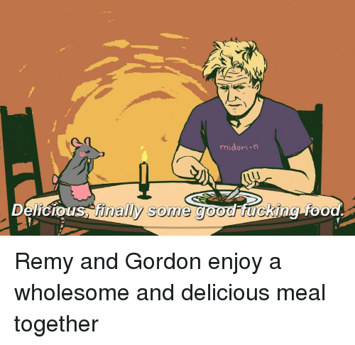 Remy: midori-n  Delicious finaly some good ucking-foo Remy and Gordon enjoy a wholesome and delicious meal together