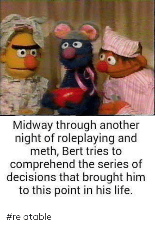 Life, Relatable, and Decisions: Midway through another  night of roleplaying and  meth, Bert tries to  comprehend the series of  decisions that brought him  to this point in his life. #relatable