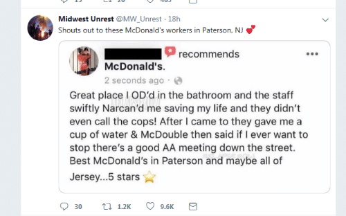 Midwest: Midwest Unrest @MW_Unrest 18h  Shouts out to these McDonald's workers in Paterson, NJ  recommends  McDonald's.  2 seconds ago  Great place I OD'd in the bathroom and the staff  swiftly Narcan'd me saving my life and they didn't  even call the cops! After I came to they gave me a  cup of water & McDouble then said if I ever want to  stop there's a good AA meeting down the street.  Best McDonald's in Paterson and maybe all of  Jersey...5 stars  t 1.2K  9.6K  30