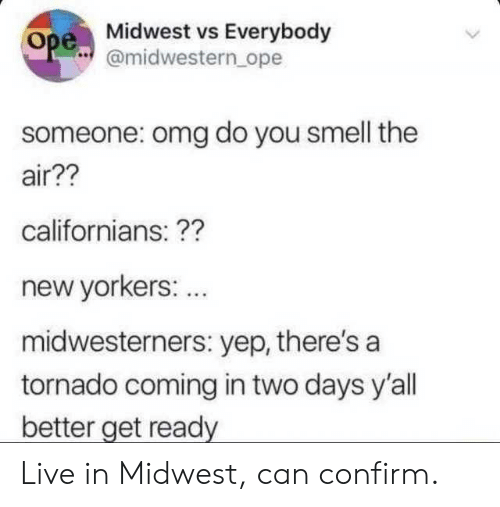 Midwest: Midwest vs Everybody  amidwestern ope  Ope  someone: omg do you smell the  air??  californians: ??  new yorkers  midwesterners: yep, there's a  tornado coming in two days y'al  better get ready  : .. Live in Midwest, can confirm.