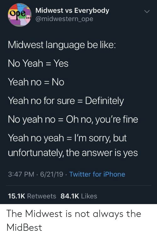 Midwest: Midwest vs Everybody  Ope..@midwestern_ope  Midwest language be like:  No Yeah Yes  Yeah no No  Yeah no for sure Definitely  No yeah no Oh no, you're fine  Yeah no yeah I'm sorry, but  unfortunately, the answer is yes  3:47 PM 6/21/19 Twitter for iPhone  15.1K Retweets 84.1K Likes The Midwest is not always the MidBest